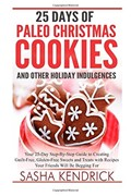 25 Days of Paleo Christmas Cookies and Other Holiday Indulgences: Your 25-Day Step-By-Step Guide to Creating Delicious, Guilt-Free Sweets and Treats with Recipes Your Friends Will Be Begging for