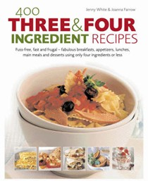 400 Three and Four Ingredient Recipes: Fuss-Free, Fast and Frugal: Fabulous Breakfasts, Appetizers, Lunches, Main Meals and Desserts Using Only Four Ingredients or Less