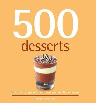 500 Desserts: The Only Compendium of Desserts You&#39;ll Ever Need