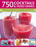 750 Cocktails and Mixed Drinks: A Fabulous One-stop Collection of the World's Greatest Drink Recipes, Shown in 1600 Photographs with All the Mixing Techniques Explained Step by Step