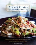 Ancient Grains for Modern Meals: Mediterranean Whole Grain Recipes for Barley, Farro, Kamut, Polenta, Wheat Berries, &amp; More