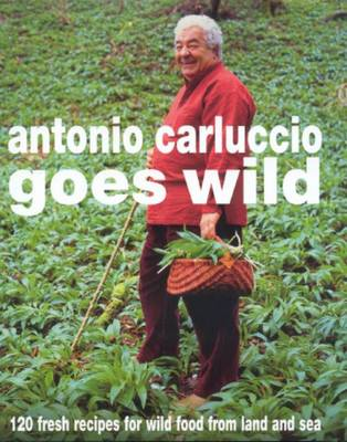Antonio Carluccio Goes Wild: 120 Fresh Recipes For Wild Food From Land And Sea