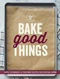 Bake Good Things (Williams-Sonoma): Simple Techniques and Foolproof Recipes for Everyday Eating