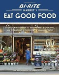 Bi-Rite Market's Eat Good Food: A Grocer's Guide to Shopping, Cooking, and Creating Community Through Food