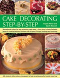 Cake Decorating Step by Step: Sensational Cakes Made Easy - From How to Bake Fantastic Bases to Fabulous Finishes with Icings, Frostings and Coverings