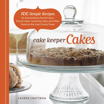 Cake Keeper Cakes: 100 Simple Recipes for Extraordinary Bundt Cakes, Pound Cakes, Snacking Cakes and Other Good-to-the-Last-Crumb Treats