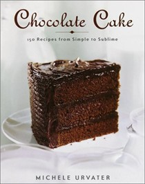Chocolate Cake: 150 Recipes from Simple to Sublime