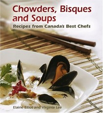 Chowders, Bisques and Soups: Recipes from Canada's Best Chefs