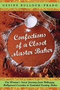 Confections of a Closet Master Baker: One Woman&#39;s Sweet Journey from Unhappy Hollywood Executive to Contented Country Baker