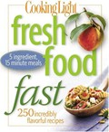 Cooking Light Fresh Food Fast: 250 Incredibly Flavorful 5-Ingredient 15-Minute Recipes