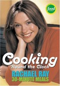 Cooking &#39;Round The Clock: Rachael Ray&#39;s 30-Minute Meals