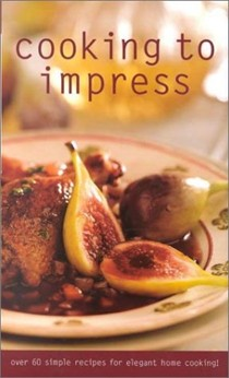 Cooking To Impress (Culinary Classics): Over 60 Simple Recipes for Elegant Home Cooking