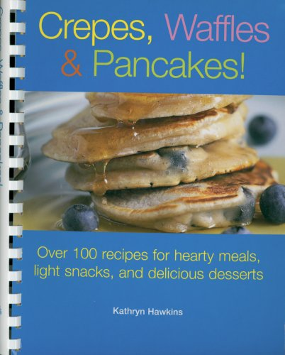 Crepes, Waffles, And Pancakes!: Over 100 Recipes For Hearty Meals, Light Snacks, And Delicious Desserts