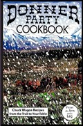 Donner Party Cookbook: Chuck Wagon Recipes From the Trail to Your Table