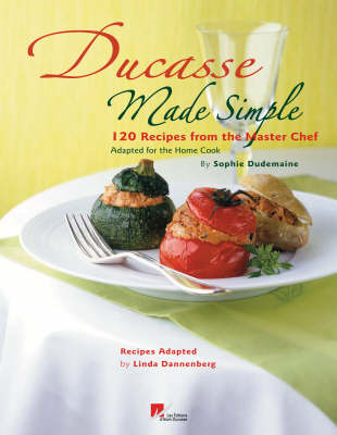 Ducasse Made Simple: 120 Original Recipes From the Master Chef Adapted for the Home Chef