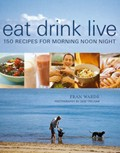 Eat, Drink, Live: 150 Recipes for Morning Noon Night