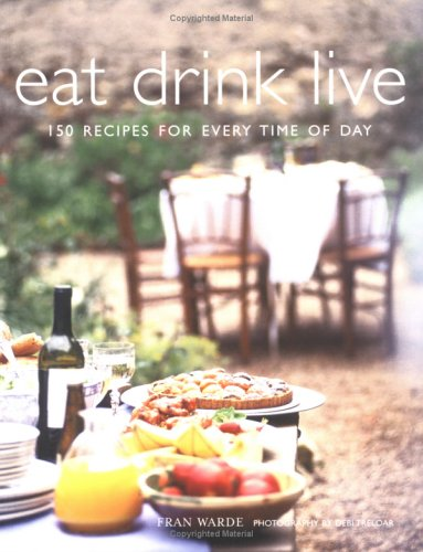 Eat Drink Live: 150 Recipes for Every Time of Day