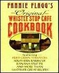 Fannie Flagg's Original Whistle Stop Cafe Cookbook: Featuring Fried Green Tomatoes, Southern Barbecue, Banana Split Cake, and More Than 150 Other Great Recipes