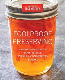 Foolproof Preserving: A Guide to Small Batch Jams, Jellies, Pickles, Condiments, and More