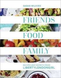Friends Food Family: Recipes and Secrets from LibertyLondonGirl