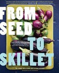From Seed to Skillet: A Guide to Growing, Tending, Harvesting, and Cooking Up Fresh, Healthy Food to Share with People You Love
