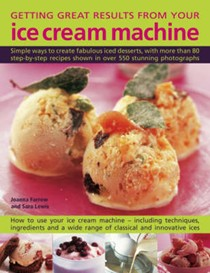 Getting Great Results from Your Ice Cream Machine: Simple Ways To Create Fabulous Iced Desserts, With More Than 80 Step-By-Step Recipes