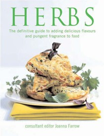 Herbs: The Definitive Guide To Adding Delicious Flavours And Pungent Fragrance To Food