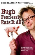 Hugh Fearlessly Eats It All: Dispatches from the Gastronomic Front Line