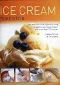 Ice Cream Machine: The Essential Cook's Guide to Using an Electric Ice Cream Maker, with Over 150 Recipes