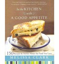 In the Kitchen with a Good Appetite: 150 Recipes and Stories about the Food You Love