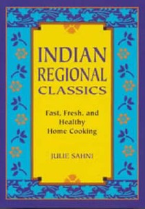 Indian Regional Classics: Fast, Fresh and Healthy Home Cooking