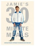Jamie&#39;s 30-Minute Meals: A Revolutionary Approach to Cooking Good Food Fast
