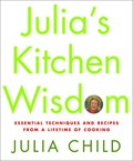 Julia&#39;s Kitchen Wisdom: Essential Techniques and Recipes from a Lifetime of Cooking