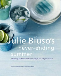 Julie Biuso's Never-Ending Summer: Delicious Barbecue Dishes to Make All Year Round
