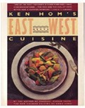 Ken Hom's East Meets West Cuisine: An American Chef Redefines the Food Styles of Two Cultures
