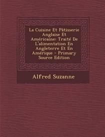 La Cuisine Et Patisserie Anglaise Et Americaine: Traite de L'Alimentation En Angleterre Et En Amerique - Primary Source Edition