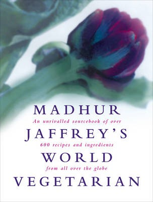 Madhur Jaffrey's World Vegetarian: An Unrivalled Sourcebook of Over 700 Recipes and Ingredients from All Over the Globe
