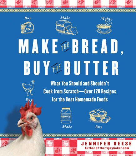 Make the Bread, Buy the Butter: What You Should and Shouldn&#39;t Cook from Scratch -- Over 120 Recipes for the Best Homemade Foods