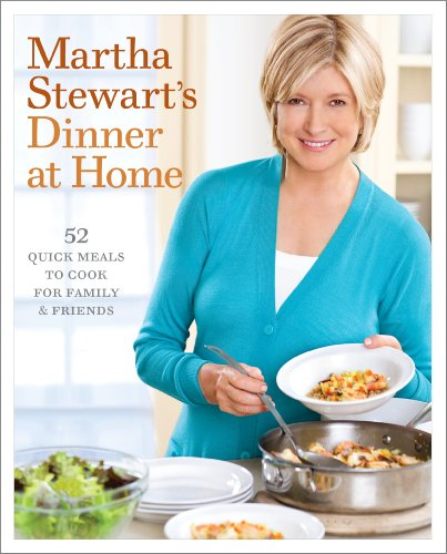 Martha Stewart&#39;s Dinner at Home: 52 Quick Meals to Cook for Family and Friends