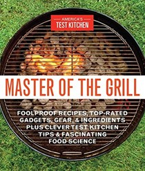 Master of the Grill: Foolproof Recipes, Top-Rated Gadgets, Gear & Ingredients Plus Clever Test Kitchen Tips & Fascinating Food Science