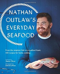 Nathan Outlaw's Everyday Seafood: From the Simplest Fish to a Seafood Feast, 100 Recipes for Home Cooking
