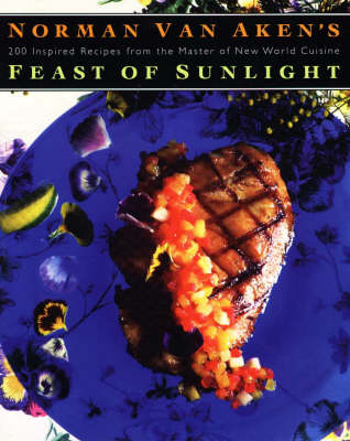 Norman Van Aken's Feast of Sunlight: 200 Inspired Recipes from the Master of New World Cuisine