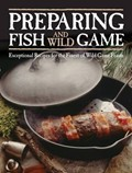 Preparing Fish and Wild Game: Exceptional Recipes for the Finest of Wild Game Feasts