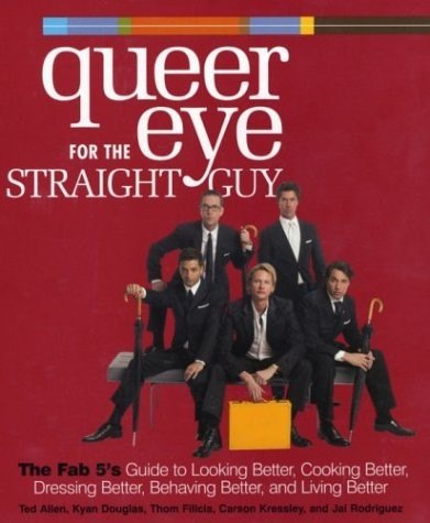 Queer Eye for the Straight Guy : The Fab 5&#39;s Guide to Looking Better, Cooking Better, Dressing Better, Behaving Better, and Living Better
