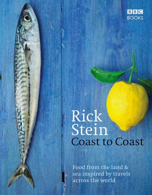 Rick Stein Coast to Coast: Food from the Land & Sea Inspired by Travels Across the World