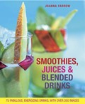 Smoothies, Juices & Blended Drinks: Over 75 Fabulous, Energizing Drinks, with Over 200 Images