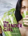 The Blender Girl: Super-Easy, Super-Healthy Meals, Snacks, Desserts, and Drinks: 100 Gluten-Free, Raw, and Vegan Recipes!