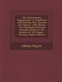The Gastronomic Regenerator: A Simplified and Entirely New System of Cookery with Nearly Two Thousand Practical Receipts Suited to the Income of All Classes - Primary Source Edition