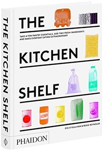The Kitchen Shelf: Take a Few Pantry Essentials, Add Two Fresh Ingredients and Make Everyday Eating Extraordinary
