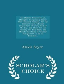 The Modern Housewife: Or, Menagere. Comprising Nearly One Thousand Receipts, for the Economic and Judicious Preparation of Every Meal of the Day, and Those for the Nursery and Sick Room; And Minute Directions for Family Management in All Its Branches... - Scholar's Choice Editi